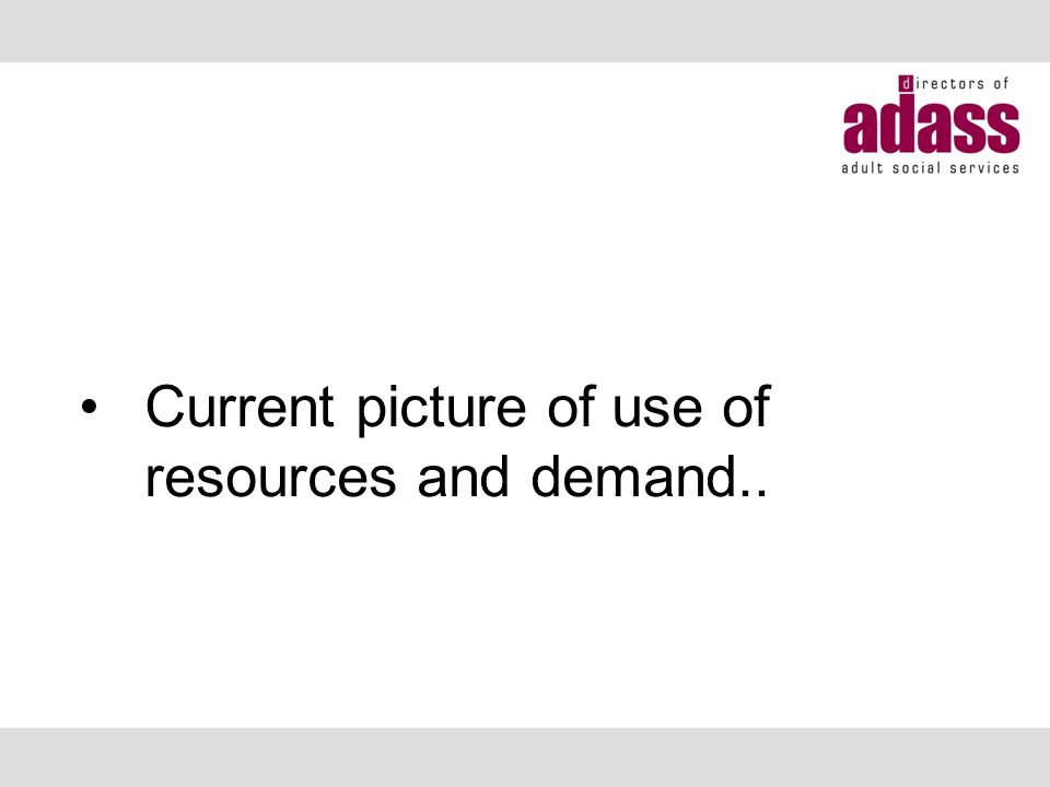 Current picture of use of resources and demand..