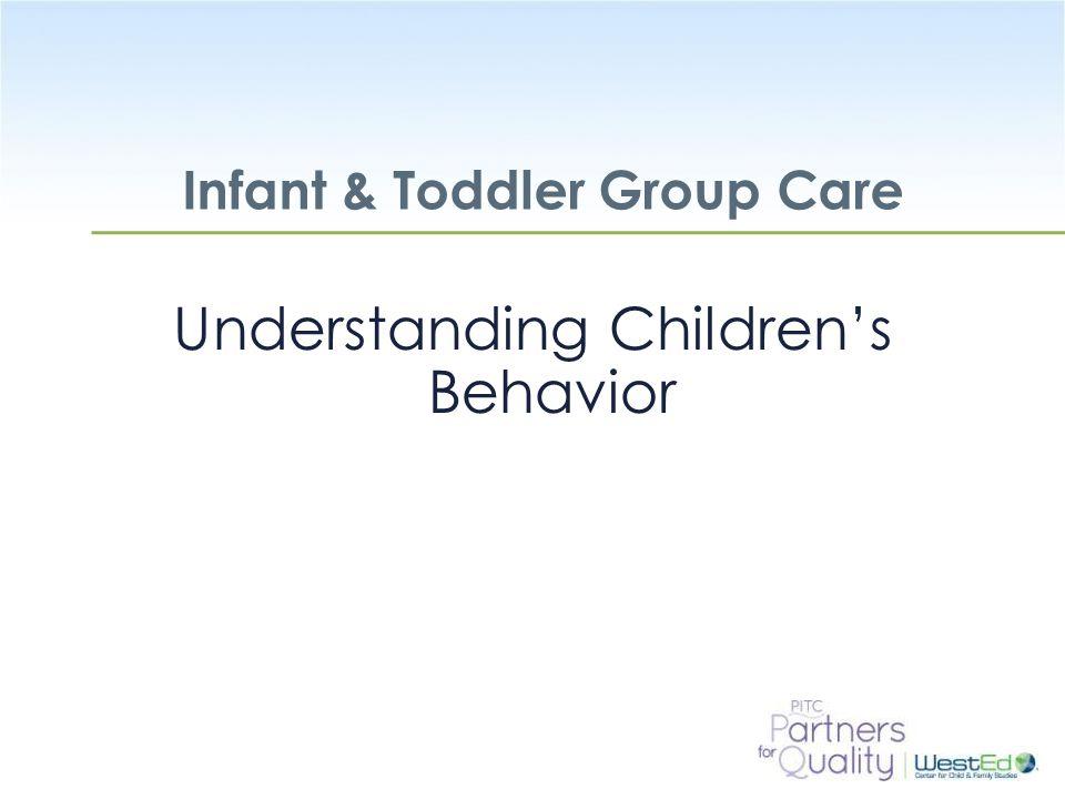 WestEd.org Infant & Toddler Group Care Understanding Children's Behavior