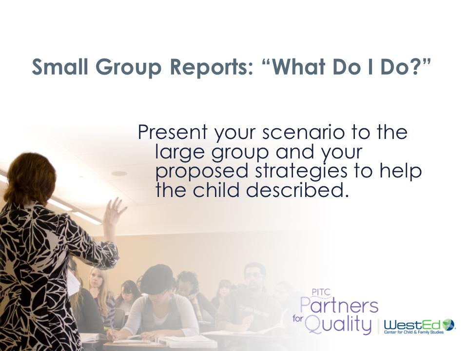 WestEd.org Small Group Reports: What Do I Do Present your scenario to the large group and your proposed strategies to help the child described.