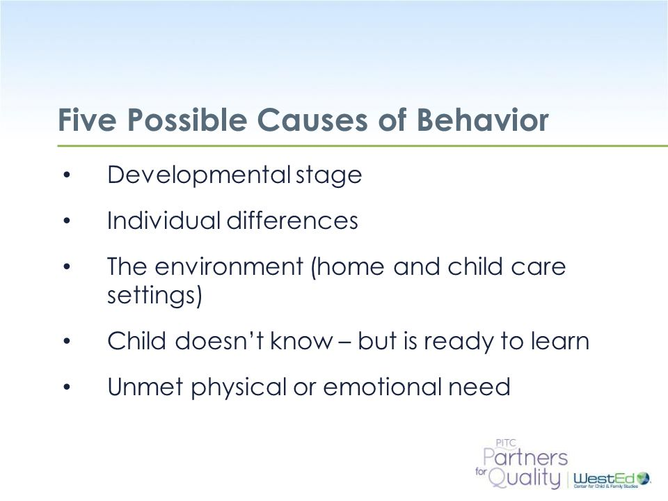 WestEd.org Five Possible Causes of Behavior Developmental stage Individual differences The environment (home and child care settings) Child doesn't know – but is ready to learn Unmet physical or emotional need