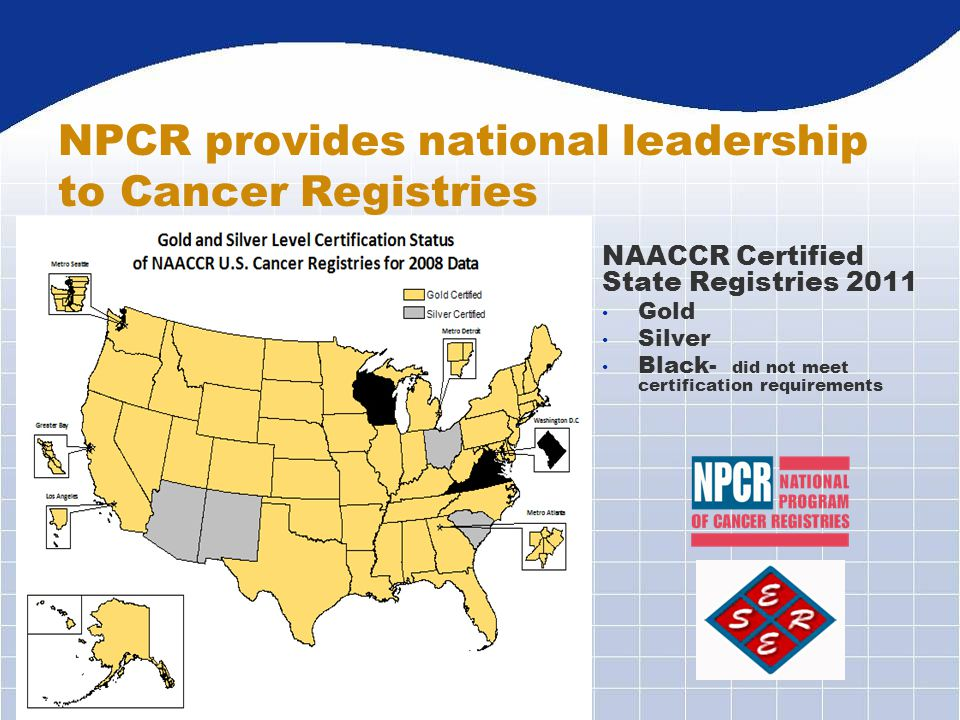 NPCR provides national leadership to Cancer Registries NAACCR Certified State Registries 2011 Gold Silver Black- did not meet certification requiremen