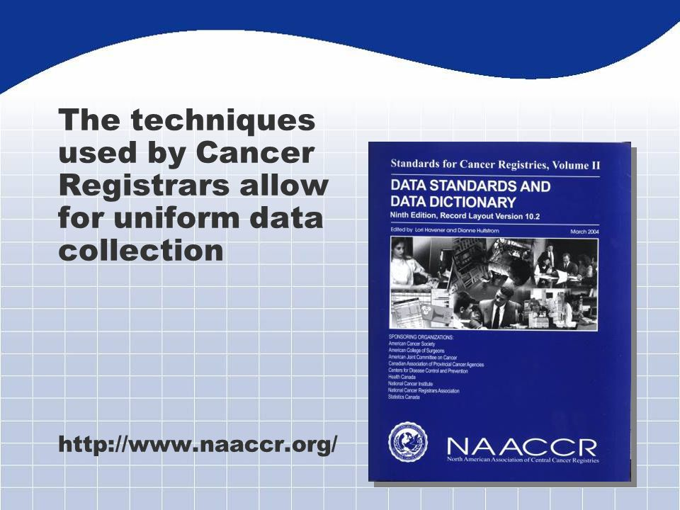 The techniques used by Cancer Registrars allow for uniform data collection http://www.naaccr.org/