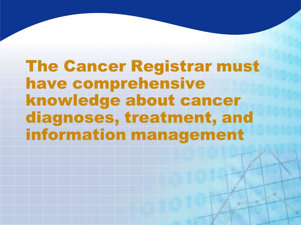 The Cancer Registrar must have comprehensive knowledge about cancer diagnoses, treatment, and information management