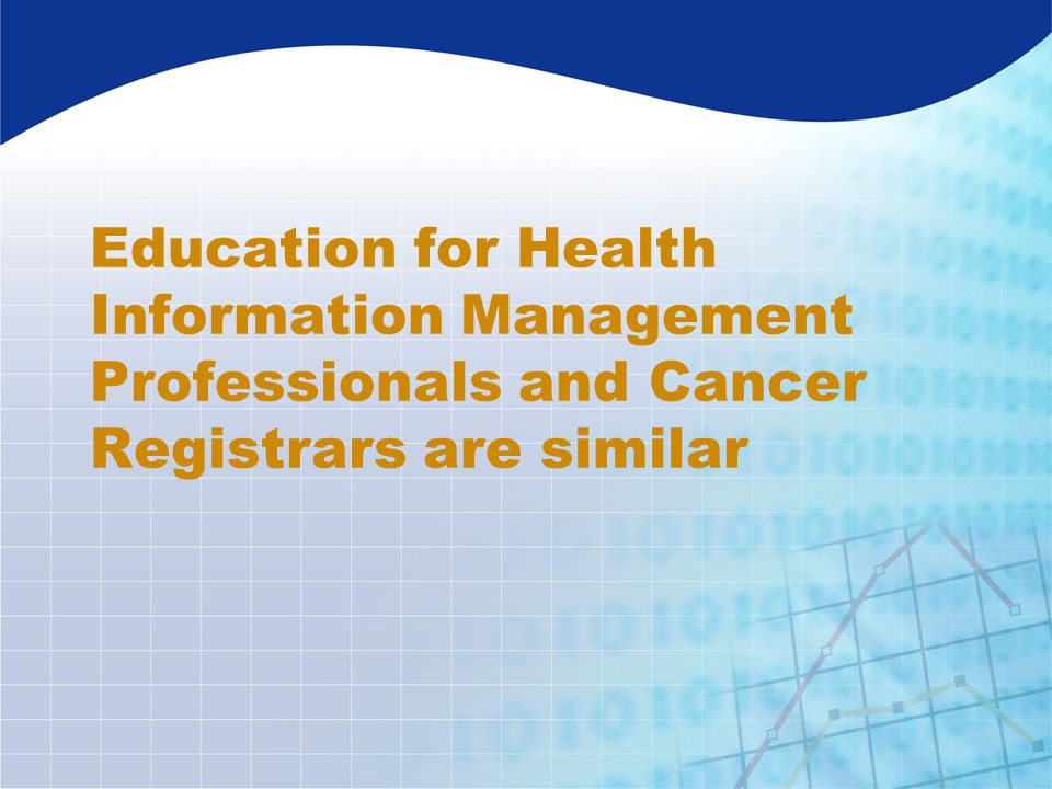 Education for Health Information Management Professionals and Cancer Registrars are similar