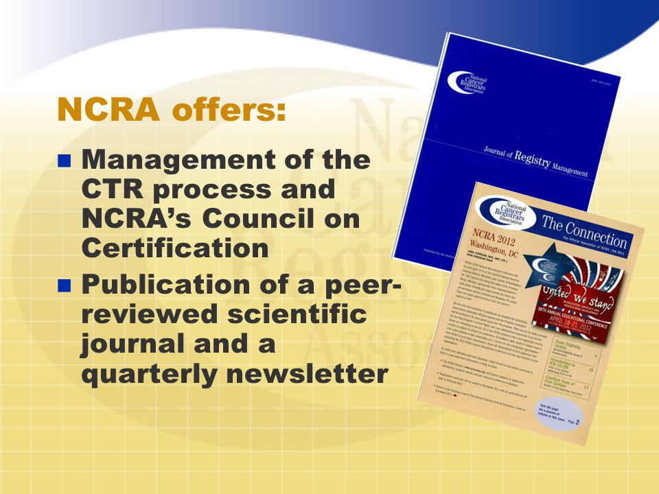 NCRA offers: n Management of the CTR process and NCRA's Council on Certification n Publication of a peer- reviewed scientific journal and a quarterly