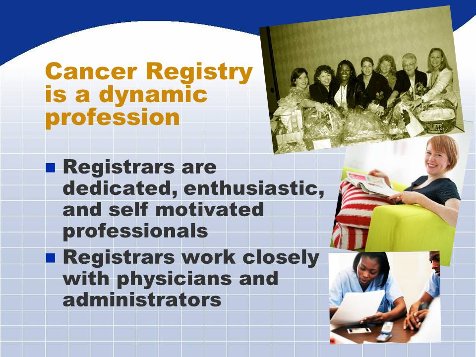 n Registrars are dedicated, enthusiastic, and self motivated professionals n Registrars work closely with physicians and administrators Cancer Registr