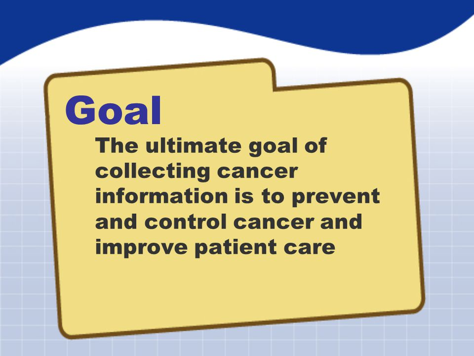 Goal The ultimate goal of collecting cancer information is to prevent and control cancer and improve patient care