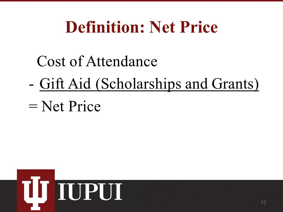 Definition: Net Price Cost of Attendance -Gift Aid (Scholarships and Grants) = Net Price 12