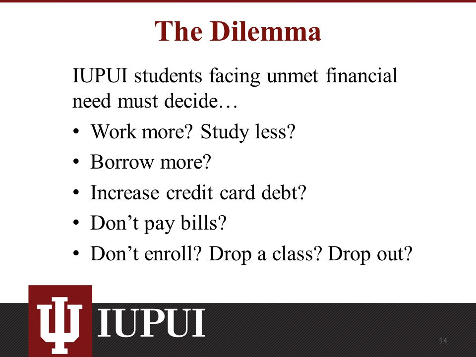 The Dilemma IUPUI students facing unmet financial need must decide… Work more.