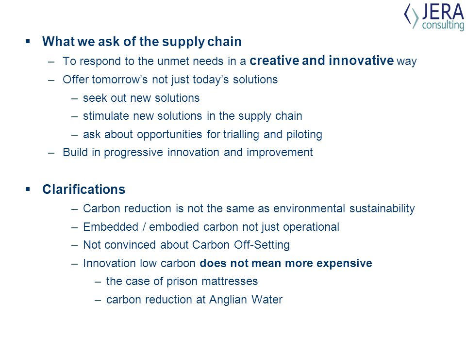  What we ask of the supply chain –To respond to the unmet needs in a creative and innovative way –Offer tomorrow's not just today's solutions –seek out new solutions –stimulate new solutions in the supply chain –ask about opportunities for trialling and piloting –Build in progressive innovation and improvement  Clarifications –Carbon reduction is not the same as environmental sustainability –Embedded / embodied carbon not just operational –Not convinced about Carbon Off-Setting –Innovation low carbon does not mean more expensive –the case of prison mattresses –carbon reduction at Anglian Water