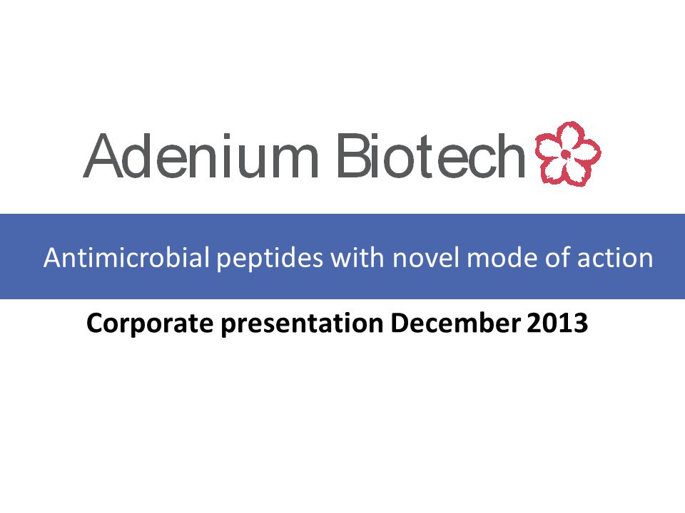 A NTIMICROBIAL PEPTIDES WITH NOVEL MODE OF ACTION Adenium Biotech - Background Spin-out from Novozymes, founded in 2011 Seed investment from Novo Seeds and Sunstone Capital Seed company with experienced management, industry experienced Board of Directors, and top KOL scientific advisory board First-in-Class systemic Anti Microbial Peptide (AMP) with potent & selective activity against multi-drug resistant Gram-negative bacteria – Clinical Candidate, AA139, nominated and strong back-up candidate available – Bactericidal, new MoA, 2 week tox in pigs/rodents and efficacy in vivo completed – First-in-Man Phase I studies to be initiated by end of 2014 Clear development plan Funding requirement: EUR 8 M to progress AA139 through Phase I EUR 20 M to progress AA139 through Phase II Additional AMP programs targeting Gram-positive pathogens 2