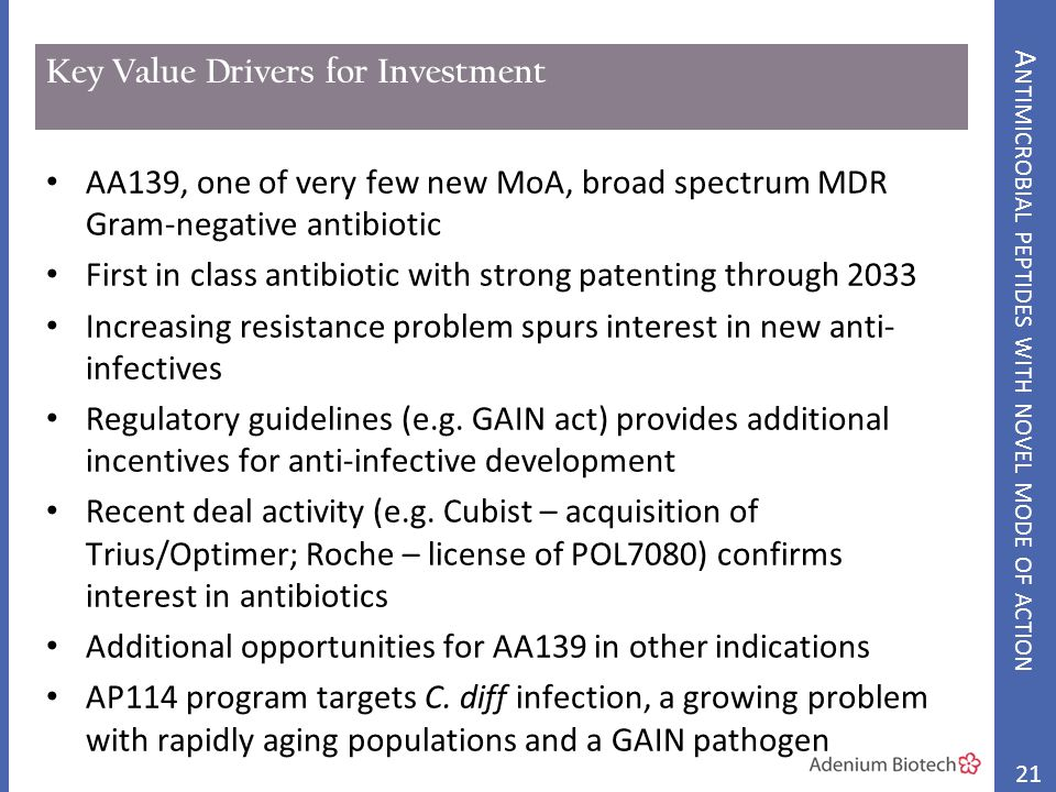 Key Value Drivers for Investment AA139, one of very few new MoA, broad spectrum MDR Gram-negative antibiotic First in class antibiotic with strong patenting through 2033 Increasing resistance problem spurs interest in new anti- infectives Regulatory guidelines (e.g.