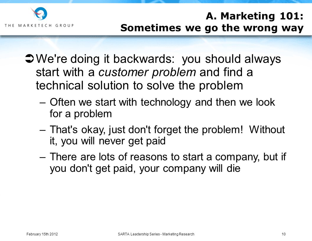  We re doing it backwards: you should always start with a customer problem and find a technical solution to solve the problem –Often we start with technology and then we look for a problem –That s okay, just don t forget the problem.