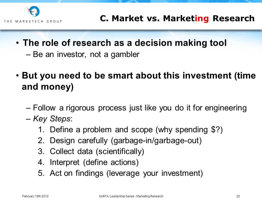 The role of research as a decision making tool – Be an investor, not a gambler But you need to be smart about this investment (time and money) – Follow a rigorous process just like you do it for engineering – Key Steps: 1.Define a problem and scope (why spending $?) 2.Design carefully (garbage-in/garbage-out) 3.Collect data (scientifically) 4.Interpret (define actions) 5.Act on findings (leverage your investment) C.