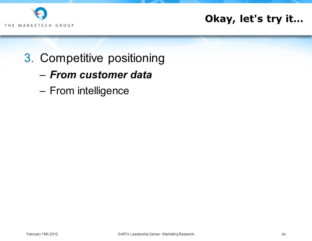 3.Competitive positioning –From customer data –From intelligence Okay, let s try it… February 15th 201244SARTA Leadership Series - Marketing Research