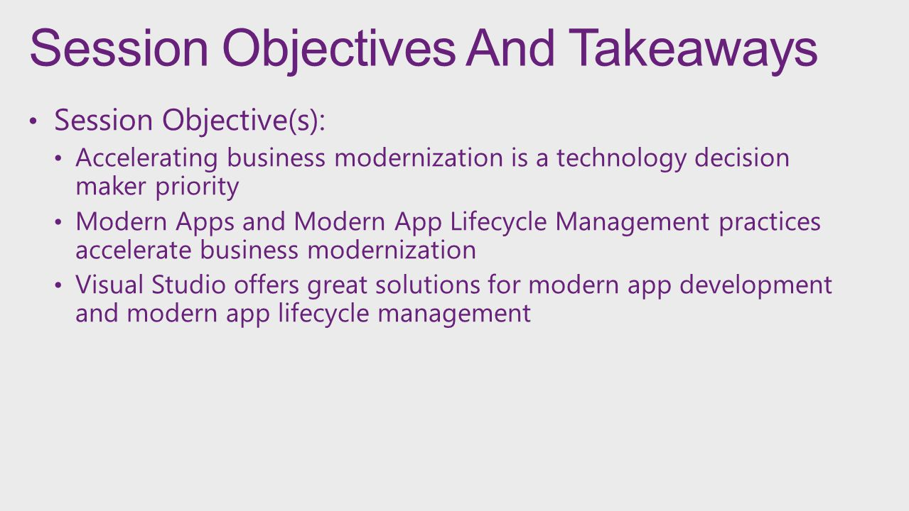 Session Objectives And Takeaways Session Objective(s): Accelerating business modernization is a technology decision maker priority Modern Apps and Modern App Lifecycle Management practices accelerate business modernization Visual Studio offers great solutions for modern app development and modern app lifecycle management