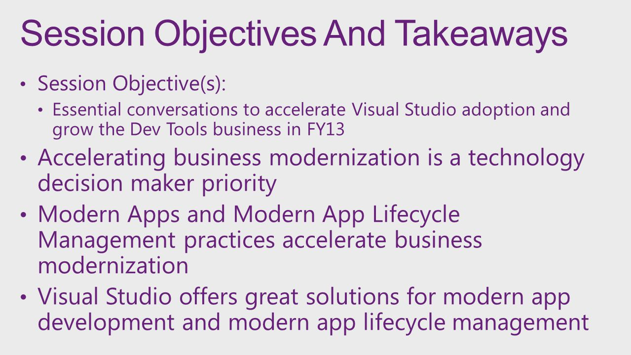Session Objectives And Takeaways Session Objective(s): Essential conversations to accelerate Visual Studio adoption and grow the Dev Tools business in FY13 Accelerating business modernization is a technology decision maker priority Modern Apps and Modern App Lifecycle Management practices accelerate business modernization Visual Studio offers great solutions for modern app development and modern app lifecycle management
