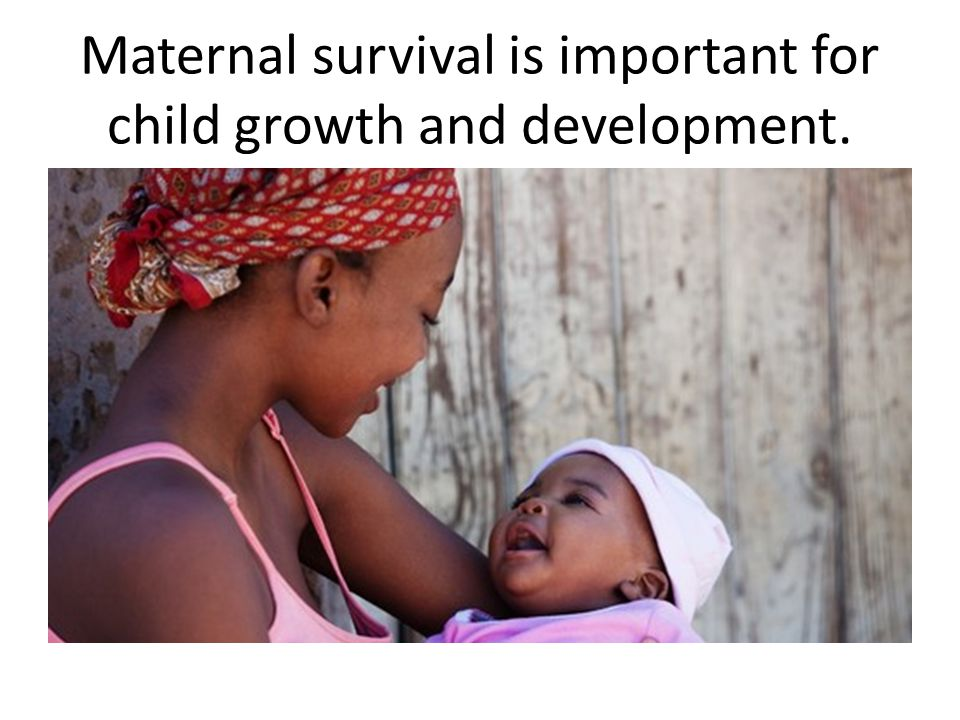 Maternal survival is important for child growth and development.