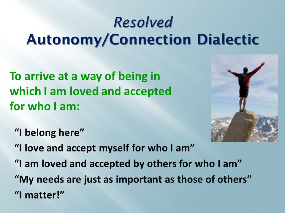 I belong here I love and accept myself for who I am I am loved and accepted by others for who I am My needs are just as important as those of others I matter! To arrive at a way of being in which I am loved and accepted for who I am: Resolved Autonomy/Connection Dialectic
