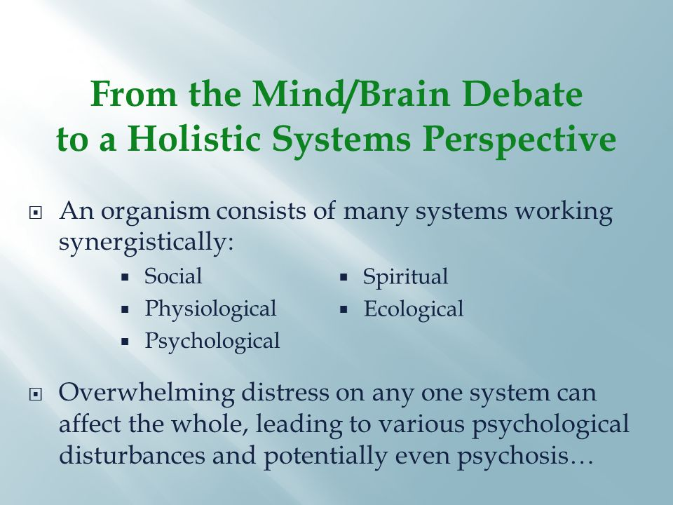 From the Mind/Brain Debate to a Holistic Systems Perspective  An organism consists of many systems working synergistically:  Social  Physiological  Psychological  Overwhelming distress on any one system can affect the whole, leading to various psychological disturbances and potentially even psychosis…  Spiritual  Ecological
