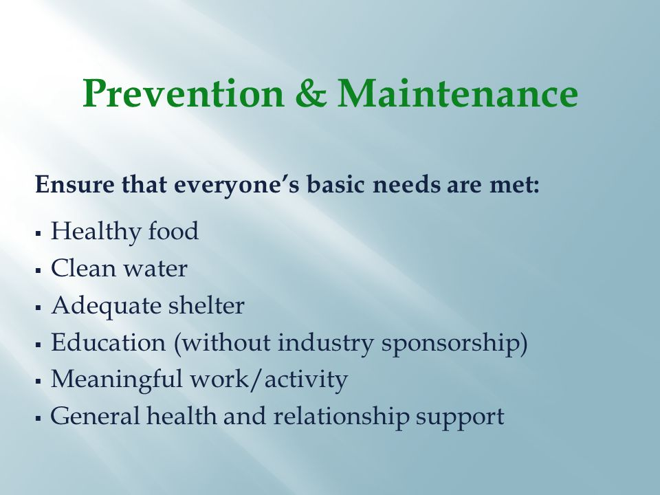 Ensure that everyone's basic needs are met:  Healthy food  Clean water  Adequate shelter  Education (without industry sponsorship)  Meaningful work/activity  General health and relationship support Prevention & Maintenance