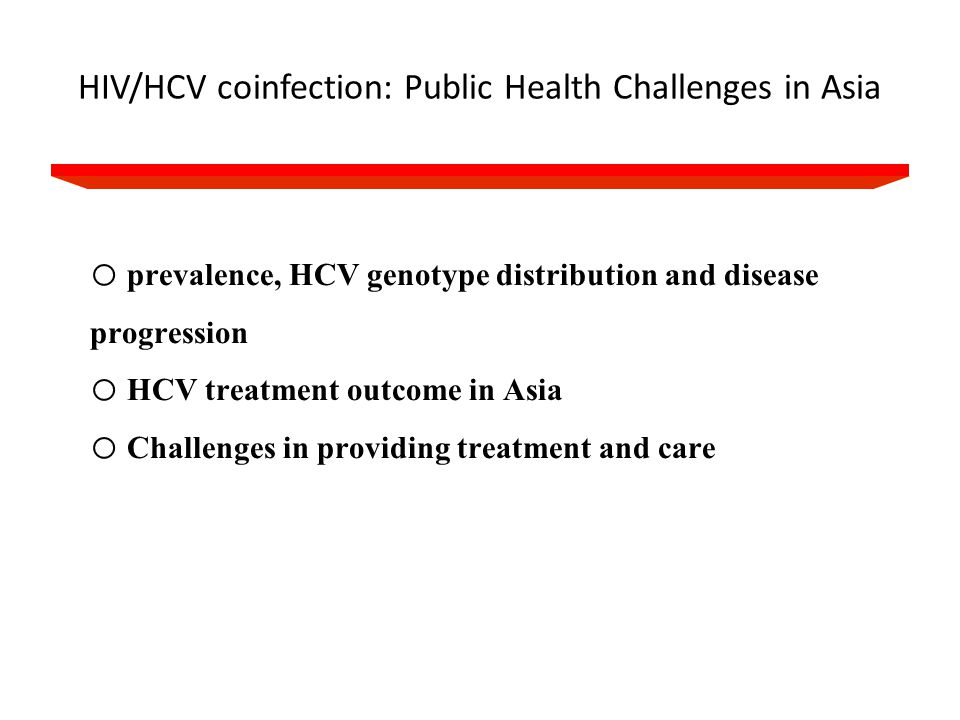 Burden of HIV/HCV in Asia 8-10% PWID 90% China 40-95% Blood donation, PWID 3.5 million HIV 32 million HCV Prevalence of HIV/HCV co-infection has not been comprehensively estimated Very low awareness/knowledge of HCV status among several risk groups and providers