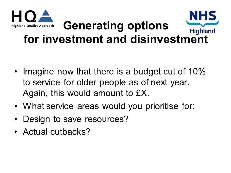 Generating options for investment and disinvestment Imagine now that there is a budget cut of 10% to service for older people as of next year.