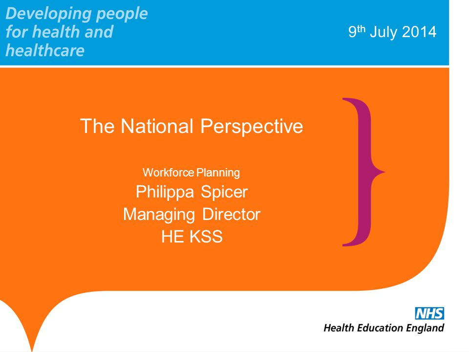 9 th July 2014 The National Perspective Workforce Planning Philippa Spicer Managing Director HE KSS