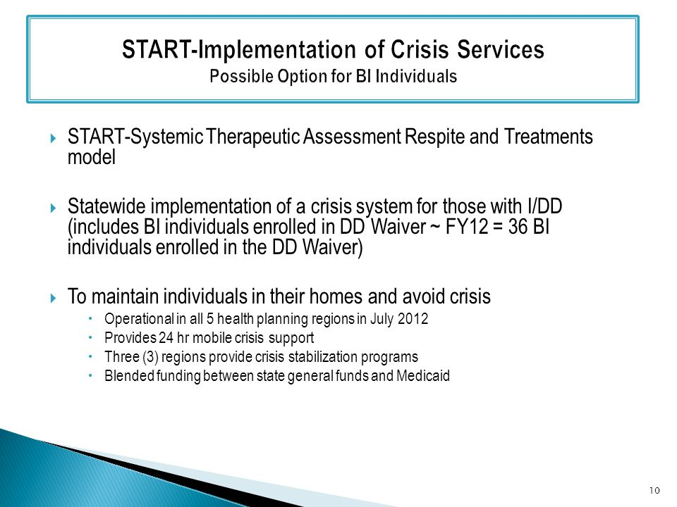  START-Systemic Therapeutic Assessment Respite and Treatments model  Statewide implementation of a crisis system for those with I/DD (includes BI individuals enrolled in DD Waiver ~ FY12 = 36 BI individuals enrolled in the DD Waiver)  To maintain individuals in their homes and avoid crisis  Operational in all 5 health planning regions in July 2012  Provides 24 hr mobile crisis support  Three (3) regions provide crisis stabilization programs  Blended funding between state general funds and Medicaid 10