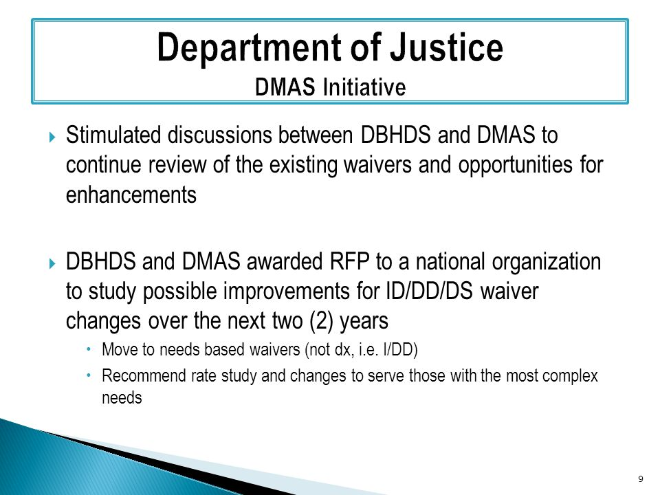  Stimulated discussions between DBHDS and DMAS to continue review of the existing waivers and opportunities for enhancements  DBHDS and DMAS awarded RFP to a national organization to study possible improvements for ID/DD/DS waiver changes over the next two (2) years  Move to needs based waivers (not dx, i.e.
