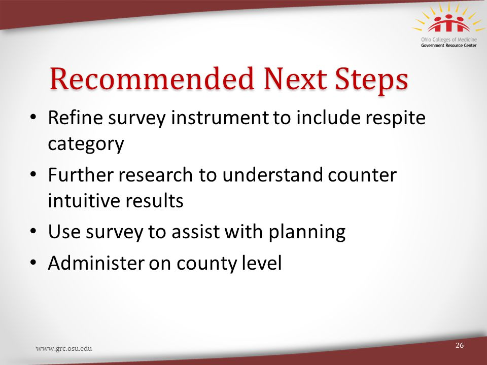 Recommended Next Steps Refine survey instrument to include respite category Further research to understand counter intuitive results Use survey to assist with planning Administer on county level www.grc.osu.edu 26