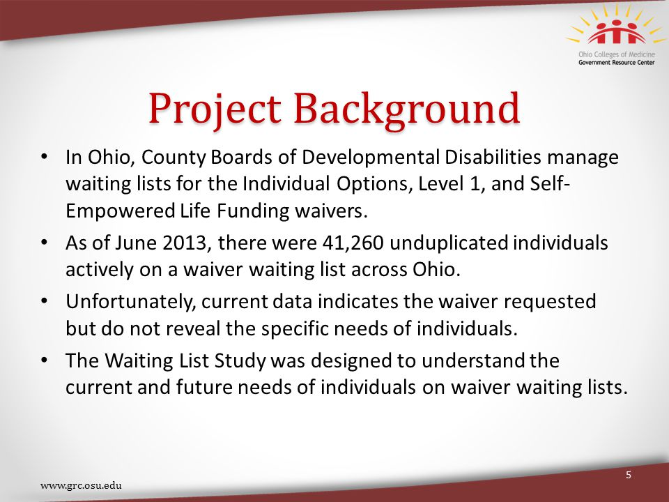 Project Background In Ohio, County Boards of Developmental Disabilities manage waiting lists for the Individual Options, Level 1, and Self- Empowered Life Funding waivers.