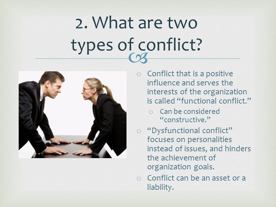 o Conflict that is a positive influence and serves the interests of the organization is called functional conflict. o Can be considered constructive. o Dysfunctional conflict focuses on personalities instead of issues, and hinders the achievement of organization goals.