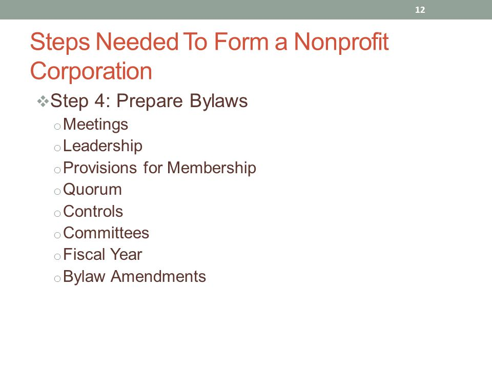  Step 4: Prepare Bylaws o Meetings o Leadership o Provisions for Membership o Quorum o Controls o Committees o Fiscal Year o Bylaw Amendments 12 Steps Needed To Form a Nonprofit Corporation