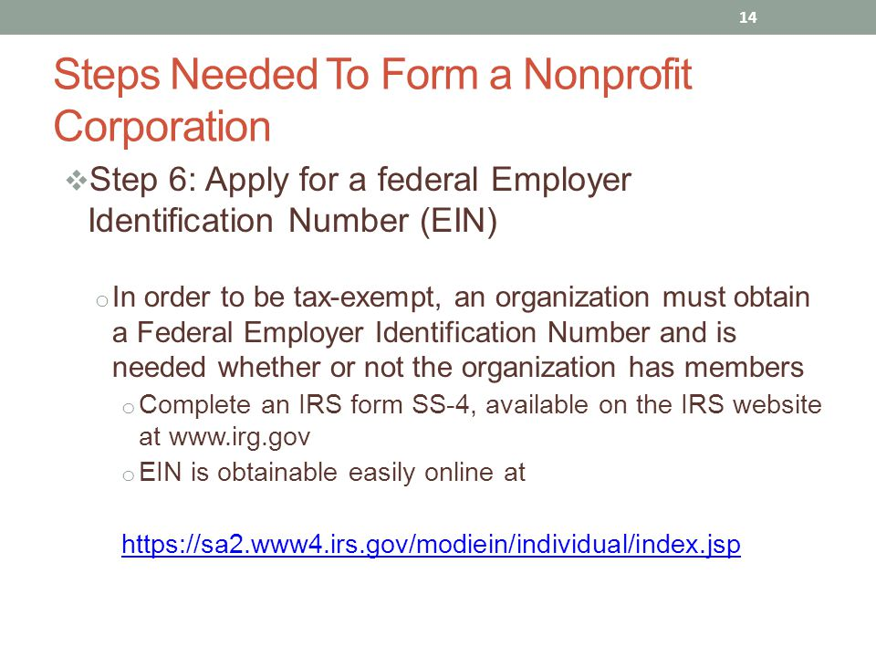  Step 6: Apply for a federal Employer Identification Number (EIN) o In order to be tax-exempt, an organization must obtain a Federal Employer Identif
