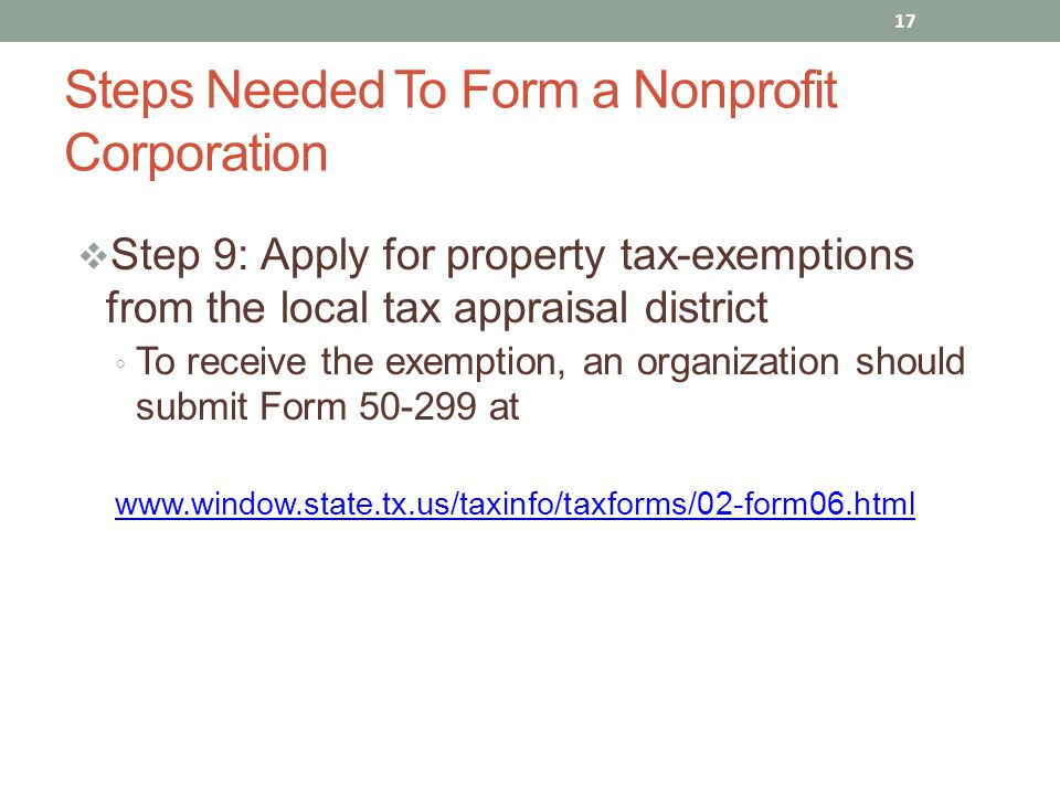  Step 9: Apply for property tax-exemptions from the local tax appraisal district ◦ To receive the exemption, an organization should submit Form 50-299 at www.window.state.tx.us/taxinfo/taxforms/02-form06.html 17 Steps Needed To Form a Nonprofit Corporation