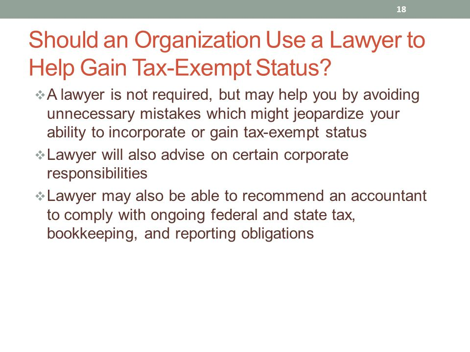  A lawyer is not required, but may help you by avoiding unnecessary mistakes which might jeopardize your ability to incorporate or gain tax-exempt status  Lawyer will also advise on certain corporate responsibilities  Lawyer may also be able to recommend an accountant to comply with ongoing federal and state tax, bookkeeping, and reporting obligations 18 Should an Organization Use a Lawyer to Help Gain Tax-Exempt Status