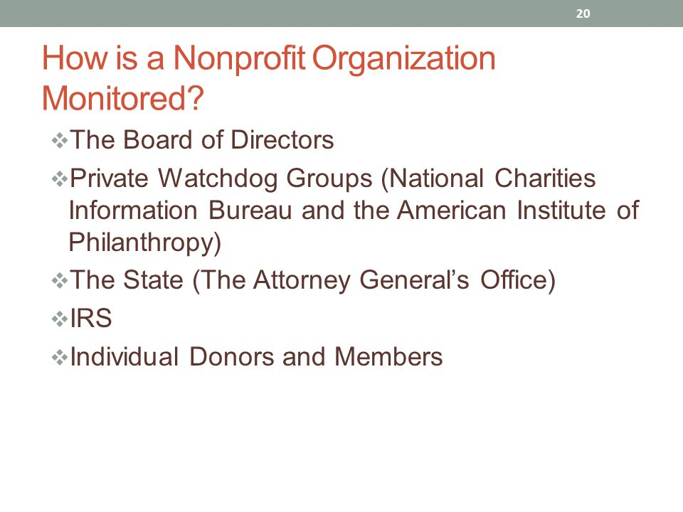  The Board of Directors  Private Watchdog Groups (National Charities Information Bureau and the American Institute of Philanthropy)  The State (The Attorney General's Office)  IRS  Individual Donors and Members 20 How is a Nonprofit Organization Monitored