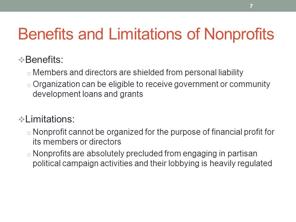  Benefits: o Members and directors are shielded from personal liability o Organization can be eligible to receive government or community development loans and grants  Limitations: o Nonprofit cannot be organized for the purpose of financial profit for its members or directors o Nonprofits are absolutely precluded from engaging in partisan political campaign activities and their lobbying is heavily regulated 7 Benefits and Limitations of Nonprofits