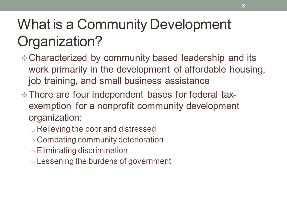  Characterized by community based leadership and its work primarily in the development of affordable housing, job training, and small business assistance  There are four independent bases for federal tax- exemption for a nonprofit community development organization: o Relieving the poor and distressed o Combating community deterioration o Eliminating discrimination o Lessening the burdens of government 8 What is a Community Development Organization?