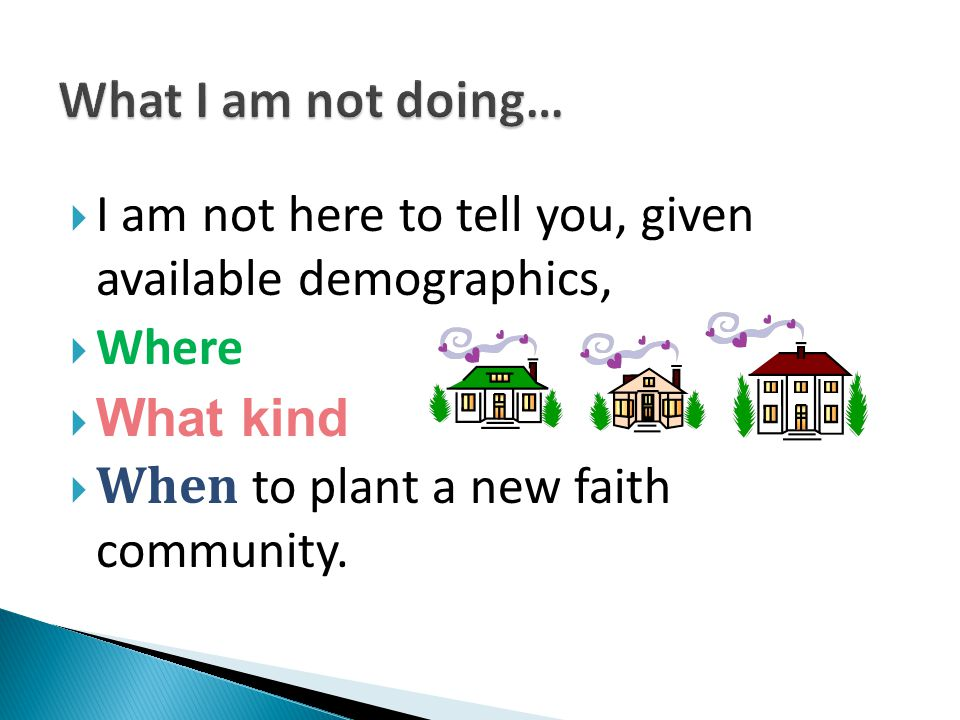  I am not here to tell you, given available demographics,  Where  What kind  When to plant a new faith community.