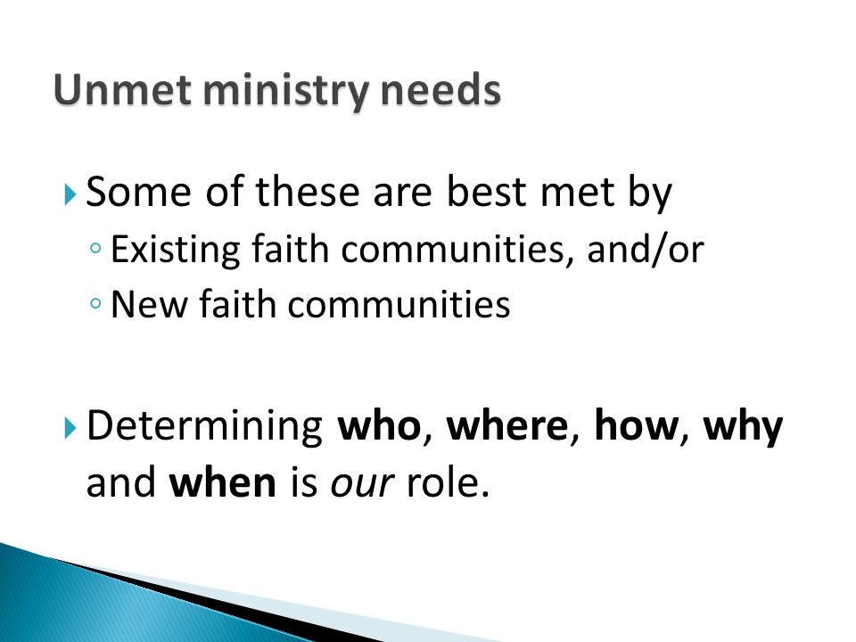  Some of these are best met by ◦ Existing faith communities, and/or ◦ New faith communities  Determining who, where, how, why and when is our role.