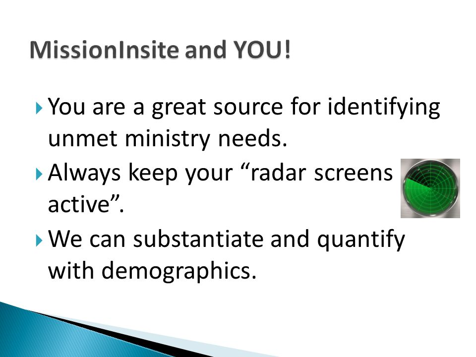 " You are a great source for identifying unmet ministry needs.  Always keep your ""radar screens active"".  We can substantiate and quantify with demo"