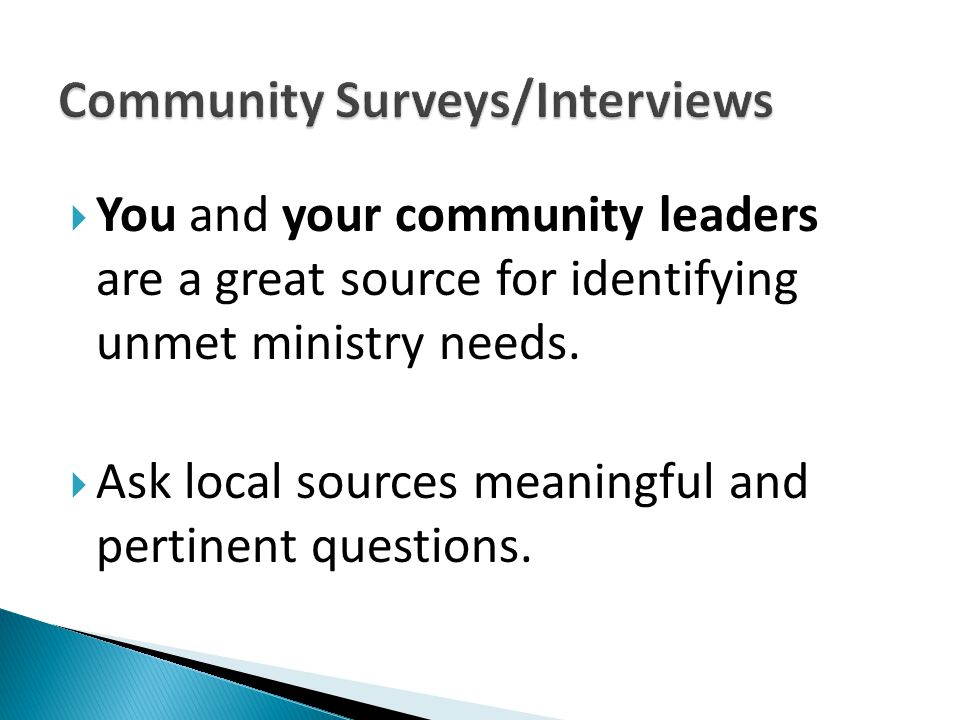  You and your community leaders are a great source for identifying unmet ministry needs.  Ask local sources meaningful and pertinent questions.