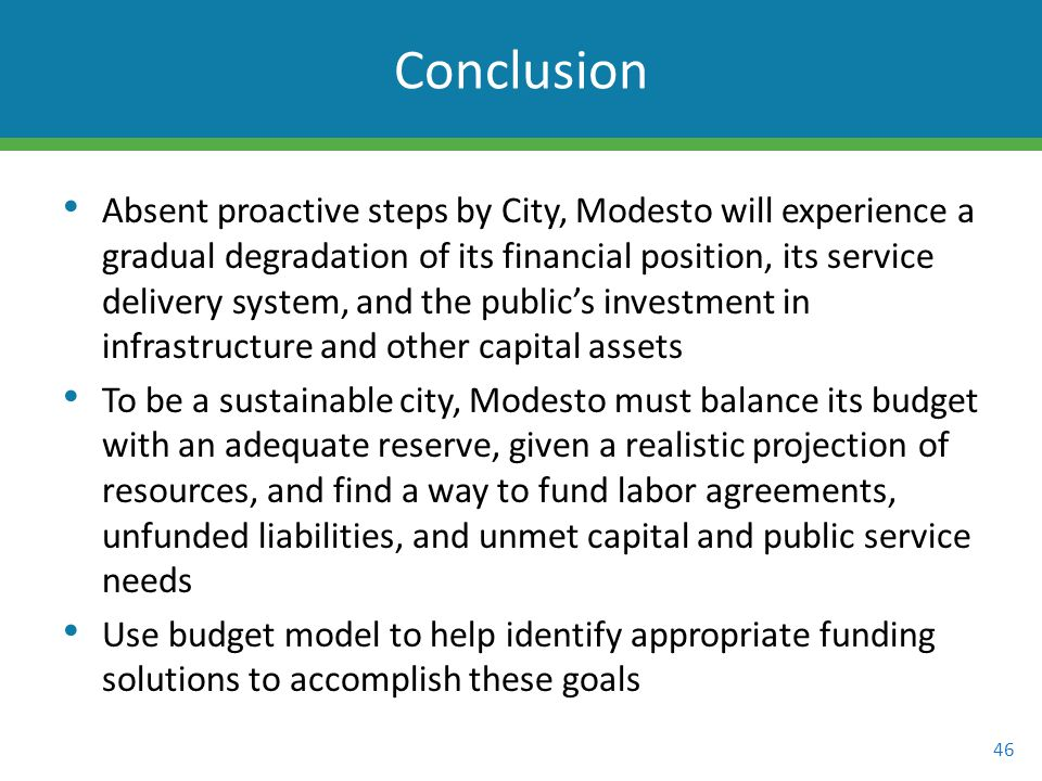 Absent proactive steps by City, Modesto will experience a gradual degradation of its financial position, its service delivery system, and the public's investment in infrastructure and other capital assets To be a sustainable city, Modesto must balance its budget with an adequate reserve, given a realistic projection of resources, and find a way to fund labor agreements, unfunded liabilities, and unmet capital and public service needs Use budget model to help identify appropriate funding solutions to accomplish these goals 46 Conclusion
