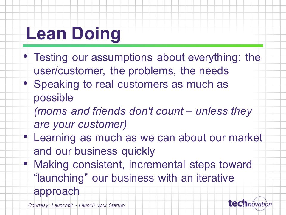 Lean Doing Testing our assumptions about everything: the user/customer, the problems, the needs Speaking to real customers as much as possible (moms and friends don t count – unless they are your customer) Learning as much as we can about our market and our business quickly Making consistent, incremental steps toward launching our business with an iterative approach Courtesy: Launchbit - Launch your Startup