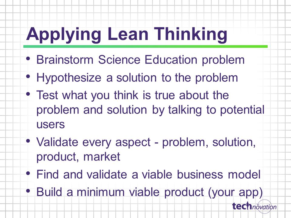 Applying Lean Thinking Brainstorm Science Education problem Hypothesize a solution to the problem Test what you think is true about the problem and solution by talking to potential users Validate every aspect - problem, solution, product, market Find and validate a viable business model Build a minimum viable product (your app)