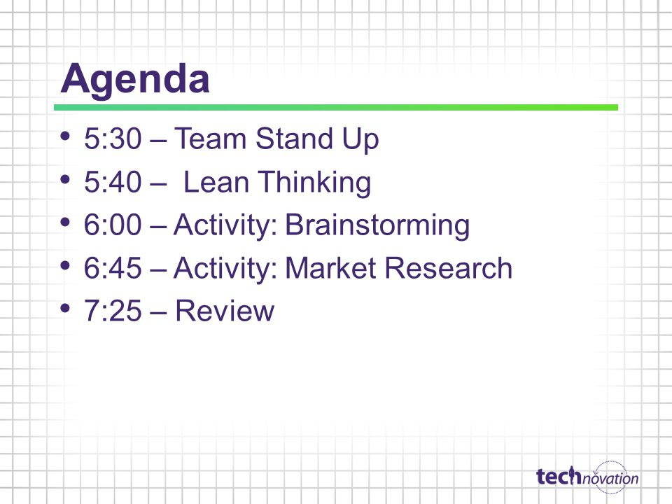 Agenda 5:30 – Team Stand Up 5:40 – Lean Thinking 6:00 – Activity: Brainstorming 6:45 – Activity: Market Research 7:25 – Review