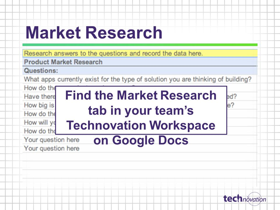 Market Research Find the Market Research tab in your team's Technovation Workspace on Google Docs