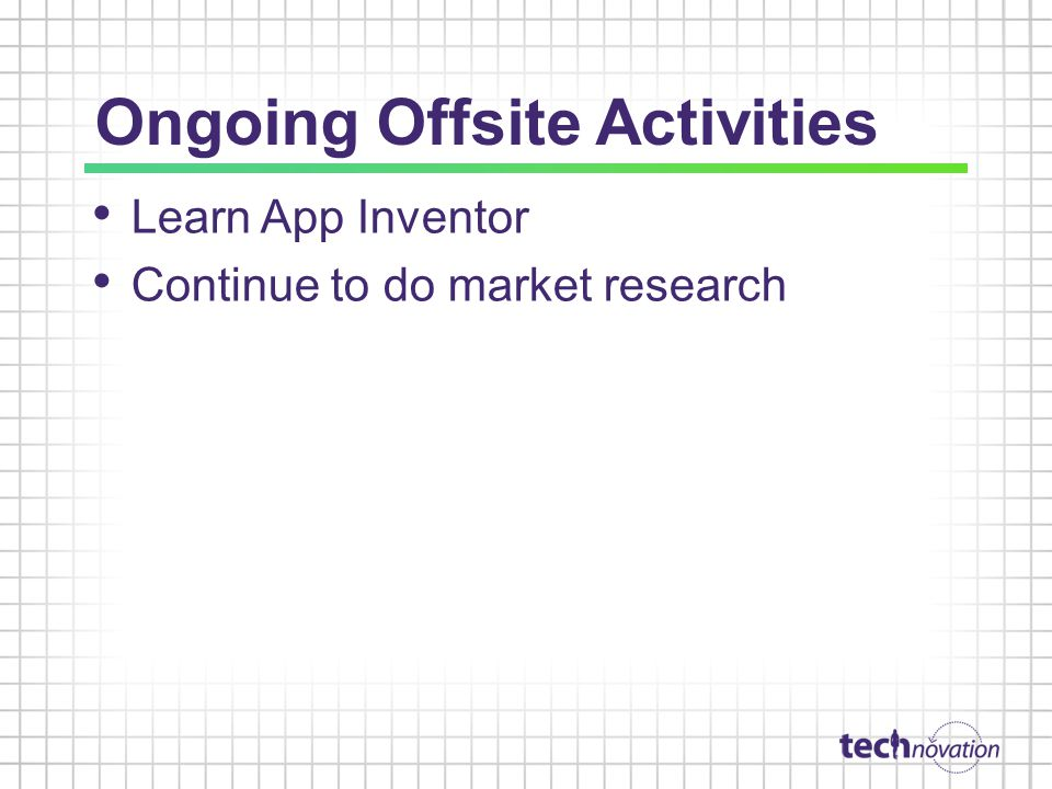 Ongoing Offsite Activities Learn App Inventor Continue to do market research